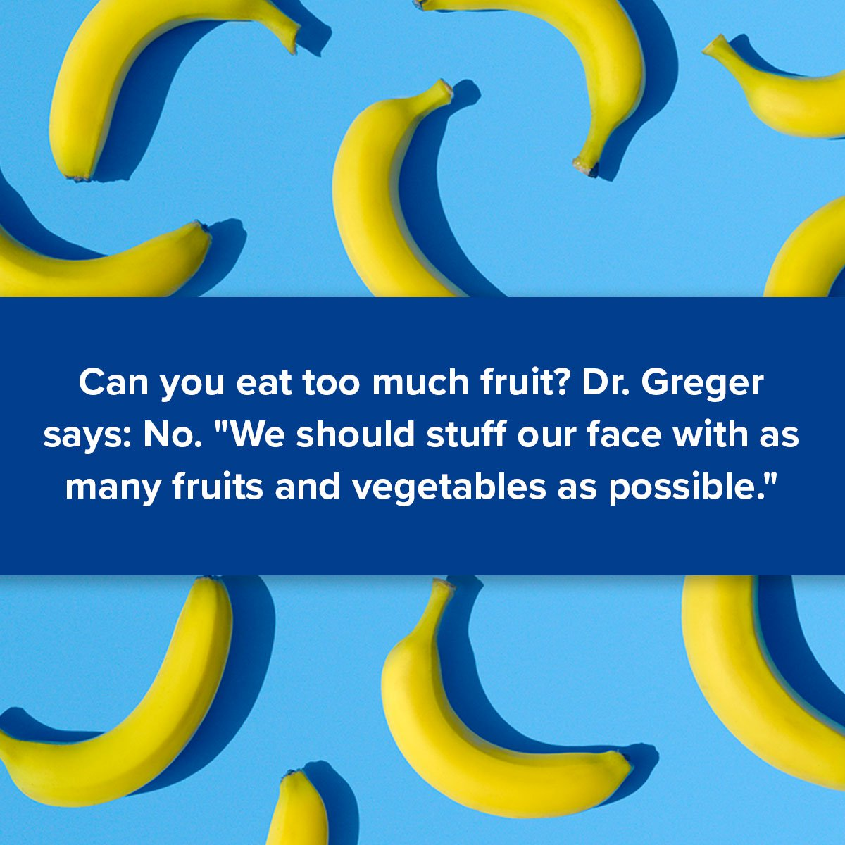 """Can you eat too much fruit? Dr. Greger says: No. """"We should stuff our face with as many fruits and vegetables as possible."""""""