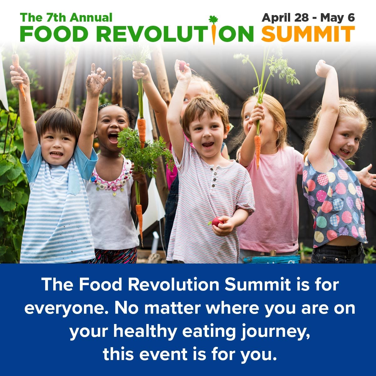 The Food Revolution Summit is for everyone. No matter where you are on your healthy eating journey, this event is for you.