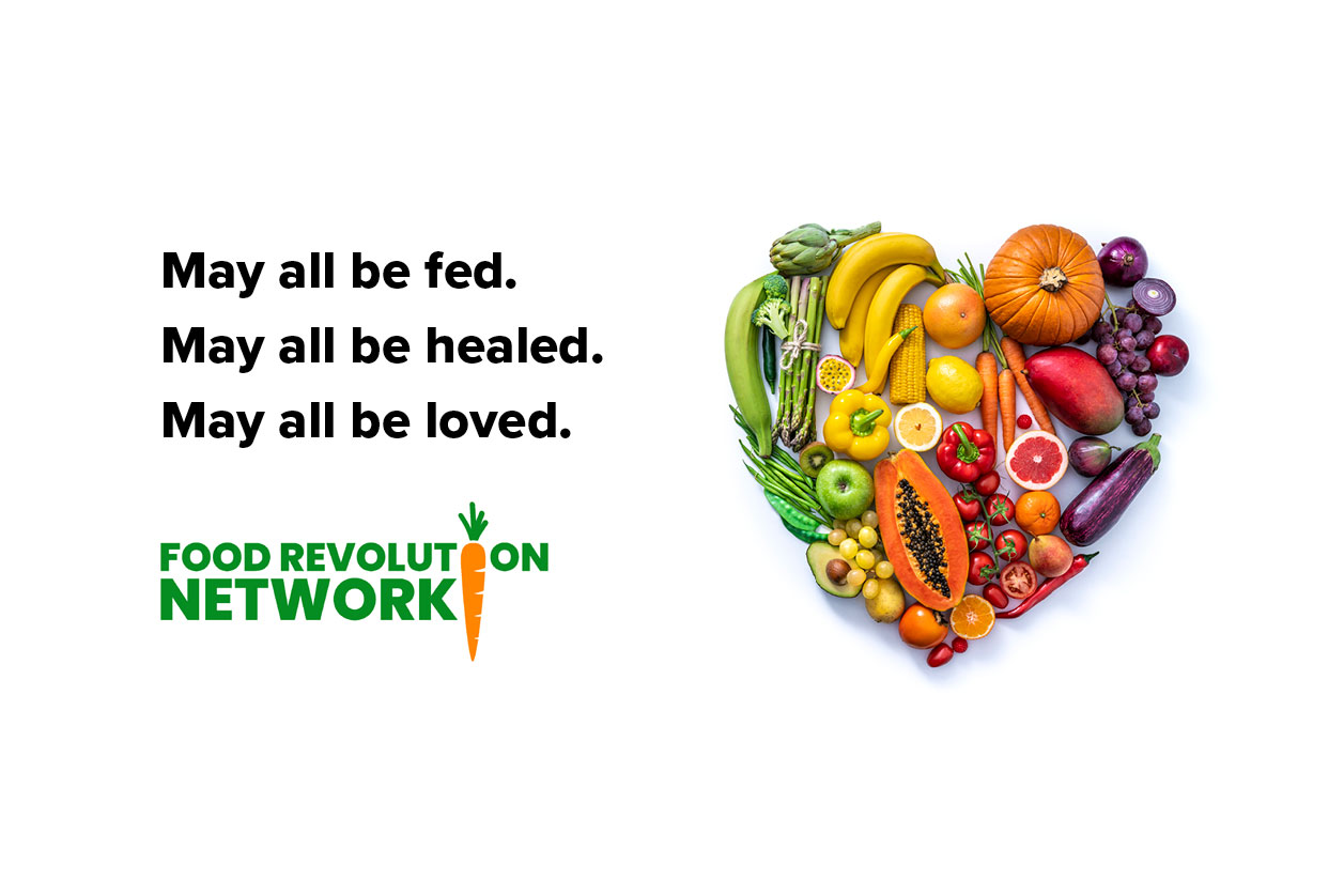 May all be fed. May all be healed. May all be loved. Food Revolution Network
