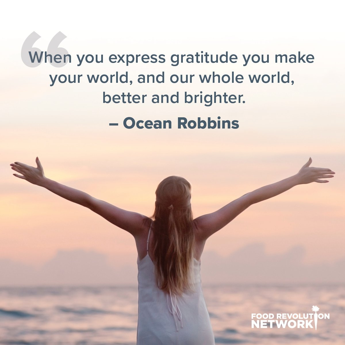 When you express gratitude you make your world, and our whole world, better and brighter. - Ocean Robbins